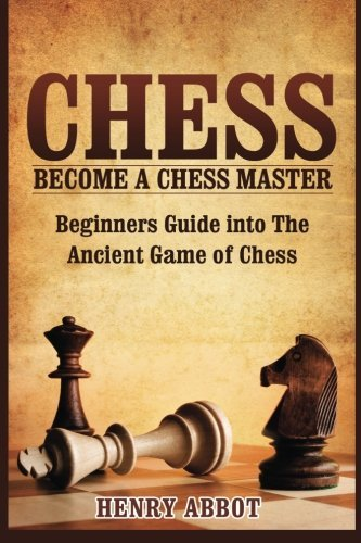 Chess: Become A Chess Master - Beginners Guide into The Ancient Game of Chess by CreateSpace Independent Publishing Platform