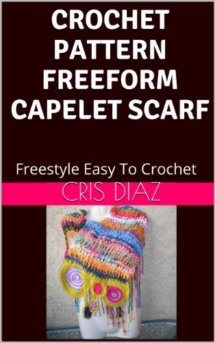 (CROCHET PATTERN FREEFORM CAPELET SCARF SHAWL: Freestyle Easy To Crochet)