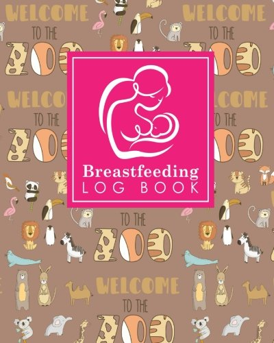 Breastfeeding Log Book: Baby Feeding Diary, Breastfeeding Book For Moms, Breast Feeding Journal, Breastfeeding Log Book, Cute Zoo Animals Cover (Breastfeeding Log Books) (Volume 97)