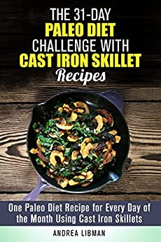 The 31-Day Paleo Diet Challenge with Cast Iron Skillet Recipes: One Paleo Diet Recipe for Every Day of the Month Using Cast Iron Skillets (Weight Loss & Diet Plans) by [Libman, Andrea]