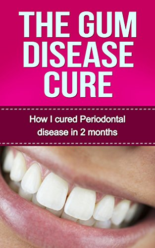 The Gum Disease Cure: How I cured Periodontal Disease in 2 months (Gum Disease Periodontal Disease Periodontitis Receeding Gums)