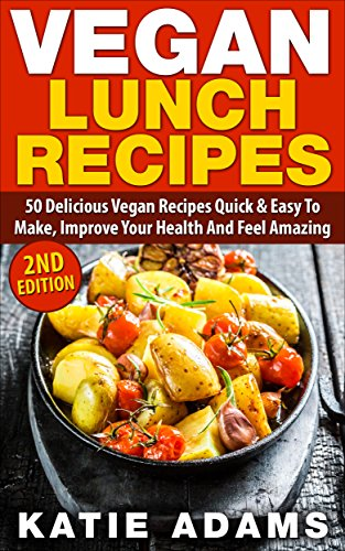 Vegan: Vegan Lunch Recipes: 50 Delicious Vegan Recipes - Quick & Easy to make, Improve Your Health And Feel Amazing (Mastering The Kitchen Book 2) by Katie Adams