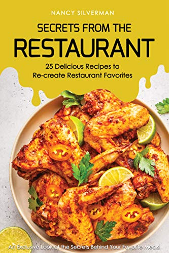 Secrets from the Restaurant - 25 Delicious Recipes to Re-create Restaurant Favorites: An Exclusive Look at the Secrets Behind Your Favorite Meals!