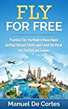 Travel: Fly For Free: Practical Tips You Need to Know About Getting Cheaper Flights and Travel The World Like The Rich and Famous