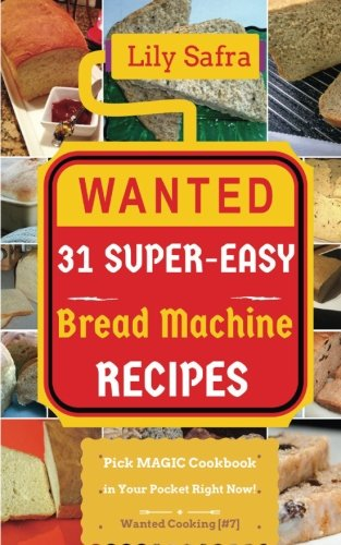 Wanted! 31 Super-Easy Bread Machine Recipes: Pick MAGIC Cookbook in Your Pocket Right Now! (Bread Machine Cookbook, Gluten Free Bread Machines, Whole Wheat Bread Recipe) [Wanted Cooking #7] (Volume 7) by Lily Safra