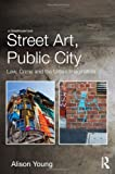 Street Art, Public City : Law, Crime and the Urban Imagination, Young, Alison, 0415538696