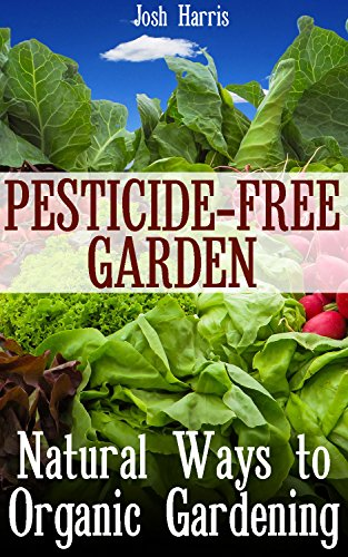 Pesticide-Free Garden: Natural Ways to Organic Gardening: (Gardening for Beginners, Organic (Free Garden)
