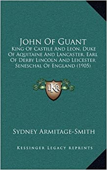 Book John Of Guant: King Of Castile And Leon, Duke Of Aquitaine And Lancaster, Earl Of Derby Lincoln And Leicester Seneschal Of England (1905)
