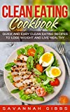 Clean Eating Cookbook: Quick and Easy Clean Eating Recipes to Lose Weight and Live Healthy