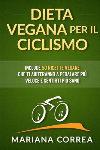 DIETA VEGANA Per IL CICLISMO: Include 50 Ricette Vegane che ti aiuteranno a pedalare piu veloce e sentirti piu sano (Italian Edition) PDF