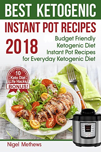 Best Ketogenic  Instant Pot  Recipes 2018: : Budget Friendly Ketogenic Diet Instant Pot Recipes  for Everyday Ketogenic Diet. Bonus! 10 Keto Diet Life Hacks by Nigel  Methews