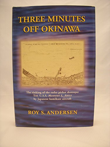 Three Minutes Off Okinawa: The Sinking of the Radar Picket Destroyer, the U. S. S. Mannert L. Abele, by Japanese Kamikaze Aircraft