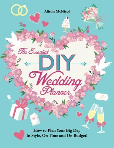 The Essential DIY Wedding Planner: How to Plan Your Big Day In Style, On Time and On Budget!