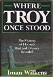 Where Troy Once Stood: The Mystery of Homer's Iliad & Odyssey Revealed