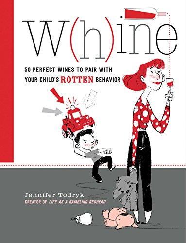 Whine: 50 Perfect Wines to Pair with Your Child's Rotten Behavior by Jennifer Todryk