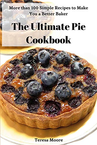 The Ultimate Pie Cookbook:  More than 100 Simple Recipes to Make You a Better Baker (Natural Food)