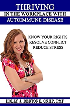 Thriving in the Workplace with Autoimmune Disease: Know Your Rights, Resolve Conflict, and Reduce Stress by [Bertone, Holly]