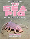 THE SEA PIG Do Your Kids Know This?: A Children's Picture Book (Amazing Creature Series) (Volume 63)