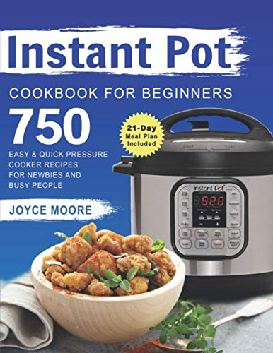 Instant Pot Cookbook for Beginners: 750 Easy & Quick Pressure Cooker Recipes for Newbies and Busy People (21-Day Meal Plan Included)