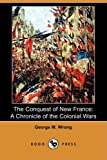The Conquest of New France, George M. Wrong, 1409910261