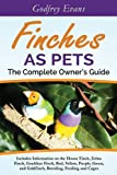 Finches as Pets. The Complete Owner's Guide. Includes Information on the House Finch, Zebra Finch, Gouldian Finch, Red, Yellow, Purple, Green and Goldfinch, Breeding, Feeding and Cages