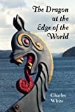 Front cover for the book The Dragon at the Edge of the World. by Charles White