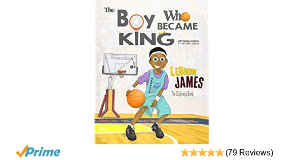 ee51b01e7285 LeBron James  The Children s Book  The Boy Who Became King  Anthony Curcio   9781539497554  Amazon.com  Books