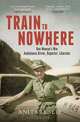 Train to Nowhere: One Woman's World War II, Ambulance Driver, Reporter, Liberator