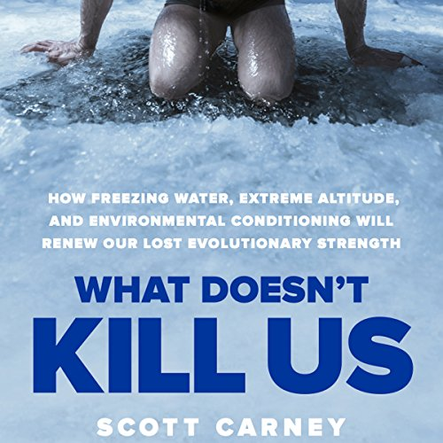 What Doesn't Kill Us: How Freezing Water, Extreme Altitude and Environmental Conditioning Will Renew Our Lost Evolutionary Strength cover