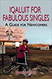 Iqaluit for Fabulous Singles A Guide for Newcomers: to Nunavut