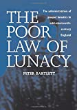 The Poor Law of Lunacy : The Administration of Pauper Lunatics in Mid-Nineteenth-Century England, Bartlett, Peter L. and Bartlett, Peter, 0718501047