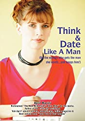Think & Date Like A Man: (Be the woman who gets the man she wants and keeps him!)