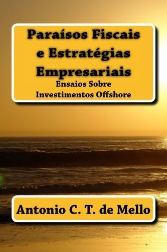Paraisos Fiscais e Estrategias Empresariais: Ensaios Sobre Investimentos Offshore (Portuguese Edition) by Antonio C. T. de Mello - Mall Mello