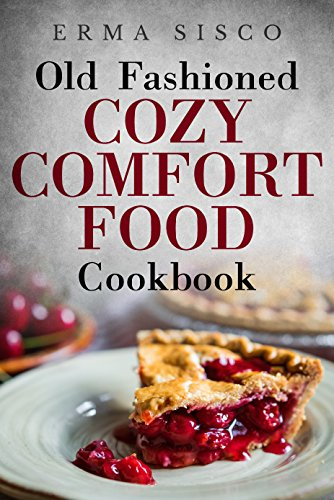 Old Fashioned Cozy Comfort Food Cookbook by Erma Sisco