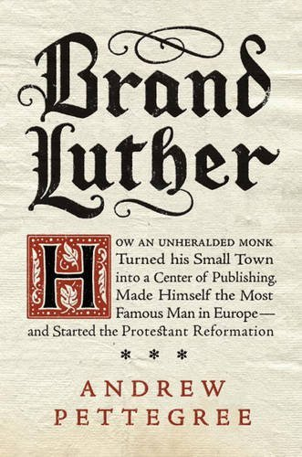 (Brand Luther: How an Unheralded Monk Turned His Small Town into a Center of Publishing, Made Himself the Most Famous Man in Europe--and Started the Protestant)