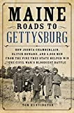Maine Roads to Gettysburg: How Joshua Chamberlain, Oliver Howard, and 4,000 Men from the Pine Tree State Helped Win the…