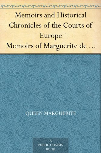 Memoirs and Historical Chronicles of the Courts of Europe Memoirs of Marguerite de Valois, Queen of France, Wife of Henri IV; of Madame de Pompadour of ... Medici, Queen of France, Wife of Henri II