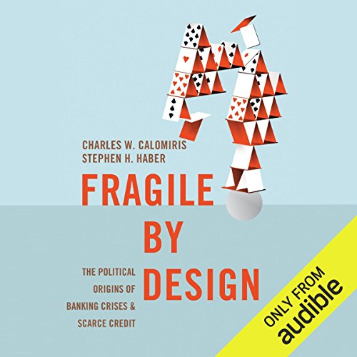 Fragile by Design: The Political Origins of Banking Crises and Scarce Credit by Audible Studios