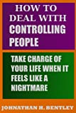 How to Deal with Controlling People: Take Charge of Your Life When it Feels Like a Nightmare
