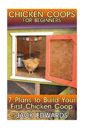 How To Build A Backyard Garden (Chicken Coops for Beginners: 7 Plans to Build Your First Chicken Coop: (How to Build a Chicken Coop, DIY Chicken Coops) (Backyard Chicken Coop))