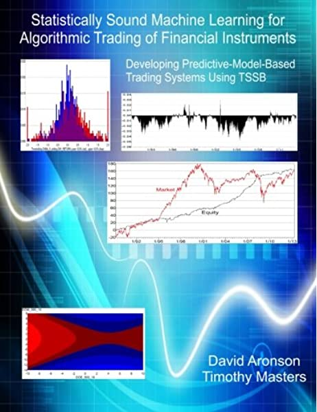 Statistically Sound Machine Learning For Algorithmic Trading Of Financial Instruments Developing Predictive Model Based Trading Systems Using Tssb Aronson David Masters Timothy 9781489507716 Amazon Com Books