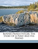 Bonnie Prince Fetlar; the Story of A Pony and His Friend, Saunders Marshall 1861-1947, 1172435065
