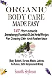 Organic Body Care Made Easy: 147 Homemade Aromatherapy Essential Oil And Herbal Recipes For Glowing Skin And Radiant Hair (Body Butters, Body Scrubs, ... Recipes, Massage Oils, Shampoos And More)