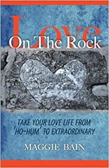Love on the Rock: Take Your Love Life from 'Ho-Hum' to Extraordinary by Maggie Bain (2012-07-01)