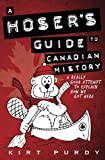 A Hoser s Guide to Canadian History: A Really Good Attempt To Explain How We Got Here