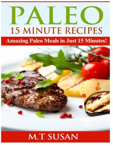 Paleo 15 Minute Recipes: Amazing Paleo Meals in Just 15 Minutes! by M.T Susan