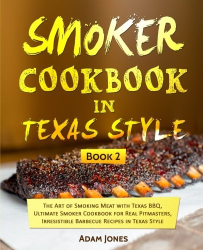 Smoker Cookbook in Texas Style: The Art of Smoking Meat with Texas BBQ, Ultimate Smoker Cookbook for Real Pitmasters, Irresistible Barbecue Recipes in Texas Style: Book 2 by Adam Jones