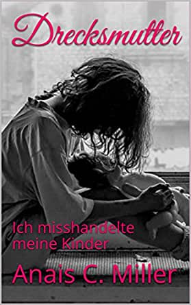 Drecksmutter: Ich misshandelte meine Kinder (German Edition) eBook ...