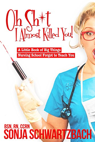 Oh Sh*t, I Almost Killed You! A Little Book of Big Things Nursing School Forgot to Teach You
