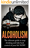 Alcoholism: The Ultimate Guide to Stop Drinking and Take Back Control of Your Life NOW (Alcoholism, Drinking problem, How to stop drinking, Quit drinking, ... Alcoholism cure, Alcoholism recovery)